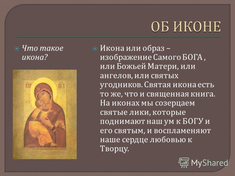 Что такое икона ? Икона или образ – изображение Самого БОГА, или Божьей Матери, или ангелов, или святых угодников. Святая икона есть то же, что и священная книга. На иконах мы созерцаем святые лики, которые поднимают наш ум к БОГУ и его святым, и вос