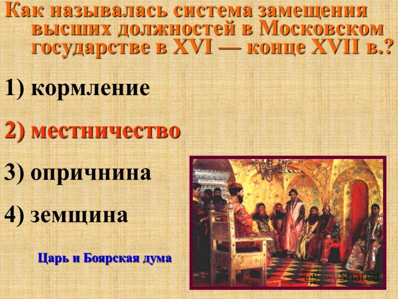 Как называлась система замещения высших должностей в Московском государстве в XVI конце XVII в.? 1)кормление 2) местничество 3) опричнина 4) земщина Царь и Боярская дума