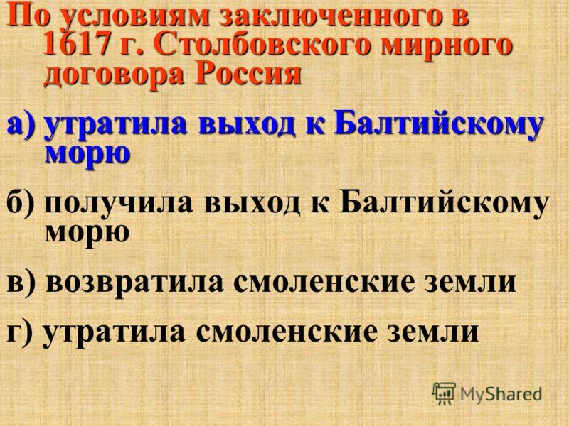 По условиям заключенного в 1617 г. Столбовского мирного договора Россия 1617 г. Столбовского мирного договора Россия а) утратила выход к Балтийскому морю б) получила выход к Балтийскому морю в) возвратила смоленские земли г) утратила смоленские земли