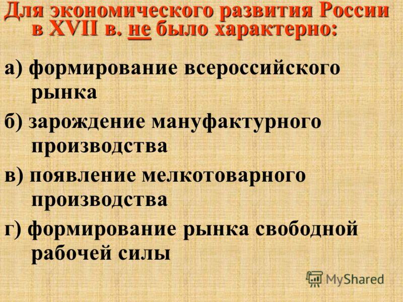 Для экономического развития России в ХVII в. не было характерно: а) формирование всероссийского рынка б) зарождение мануфактурного производства в) появление мелкотоварного производства г) формирование рынка свободной рабочей силы