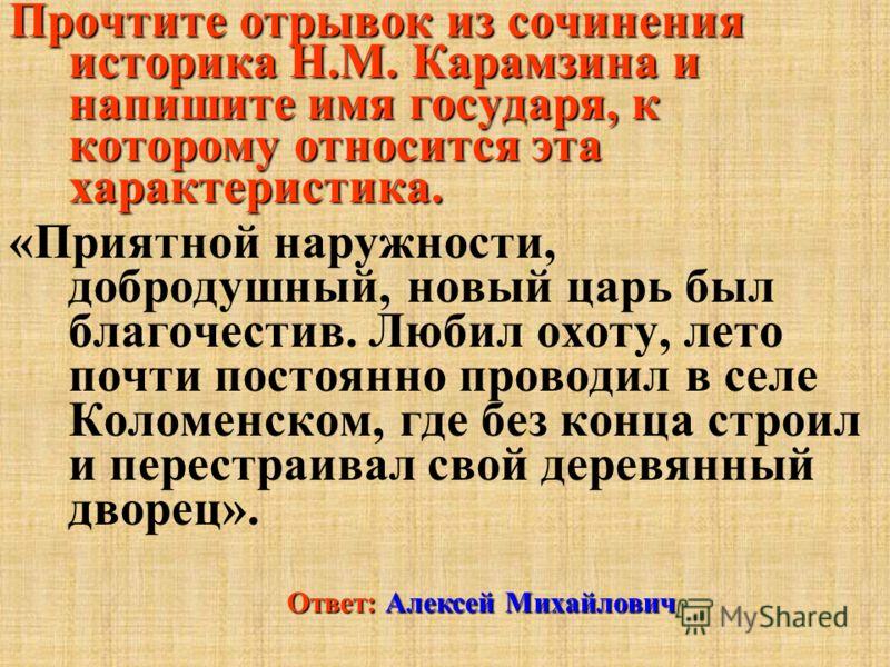Прочтите отрывок из сочинения историка Н.М. Карамзина и напишите имя государя, к которому относится эта характеристика. «Приятной наружности, добродушный, новый царь был благочестив. Любил охоту, лето почти постоянно проводил в селе Коломенском, где