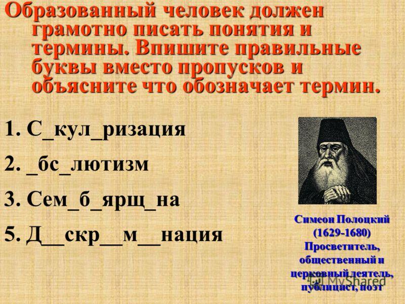 Образованный человек должен грамотно писать понятия и термины. Впишите правильные буквы вместо пропусков и объясните что обозначает термин. 1. С_кул_ризация 2. _бс_лютизм 3. Сем_б_ярщ_на 5. Д__скр__м__нация Симеон Полоцкий (1629-1680) Просветитель, о