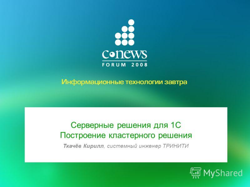 Серверные решения для 1С Построение кластерного решения Ткачёв Кирилл, системный инженер ТРИНИТИ