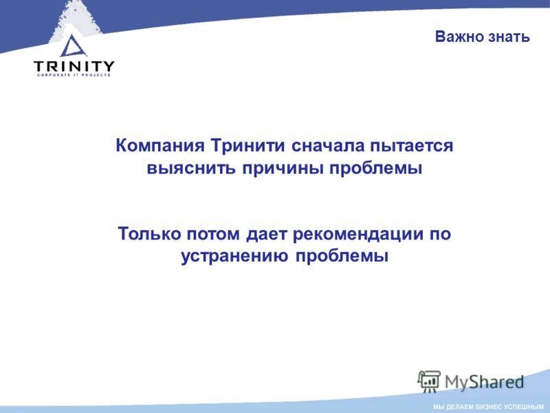 Важно знать Компания Тринити сначала пытается выяснить причины проблемы Только потом дает рекомендации по устранению проблемы