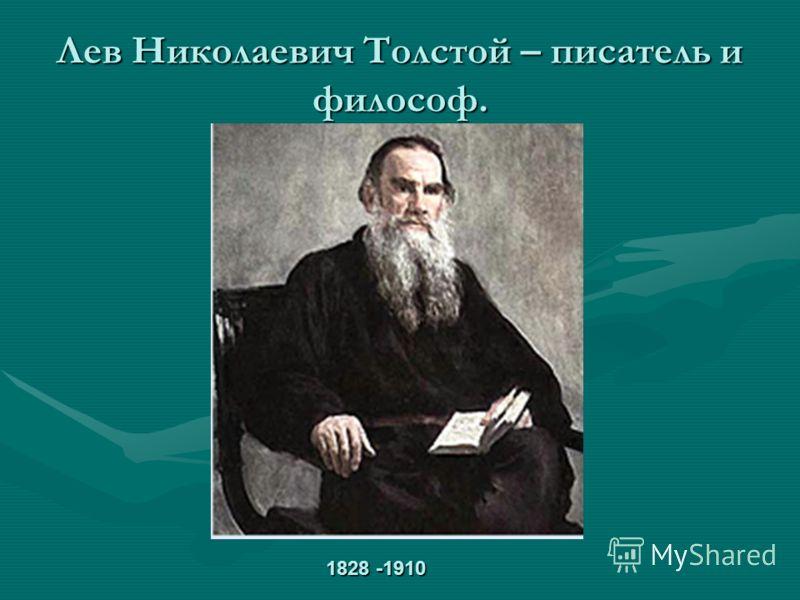 Лев Николаевич Толстой – писатель и философ. 1828 -1910