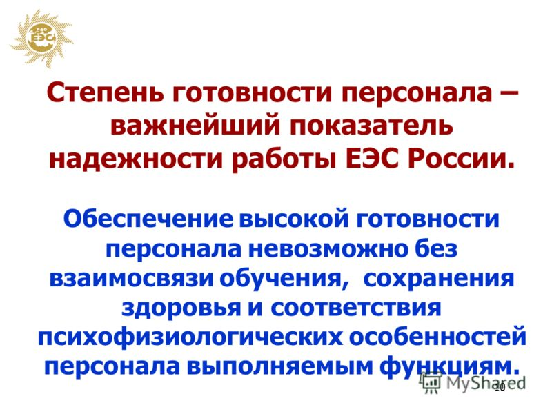 10 Степень готовности персонала – важнейший показатель надежности работы ЕЭС России. Обеспечение высокой готовности персонала невозможно без взаимосвязи обучения, сохранения здоровья и соответствия психофизиологических особенностей персонала выполняе