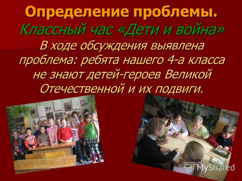 Определение проблемы. Классный час «Дети и война» В ходе обсуждения выявлена проблема: ребята нашего 4-а класса не знают детей-героев Великой Отечественной и их подвиги.