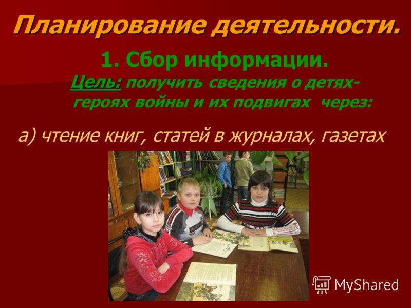 Планирование деятельности. 1. Сбор информации. Цель: Цель: получить сведения о детях- героях войны и их подвигах через: а) чтение книг, статей в журналах, газетах
