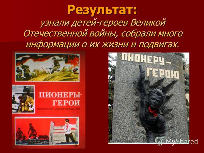 Результат: узнали детей-героев Великой Отечественной войны, собрали много информации о их жизни и подвигах.