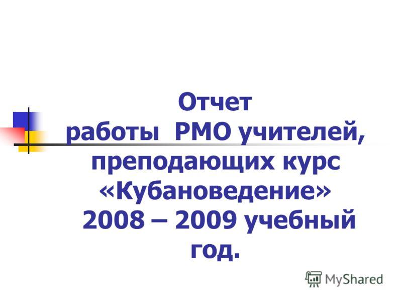 Отчет работы РМО учителей, преподающих курс «Кубановедение» 2008 – 2009 учебный год.