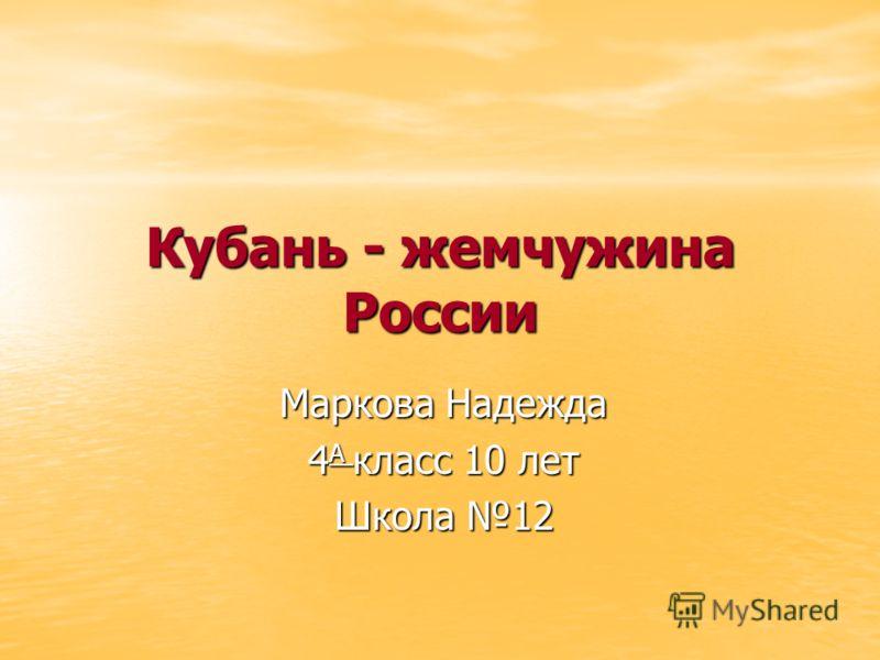 Кубань - жемчужина России Маркова Надежда 4 А класс 10 лет Школа 12