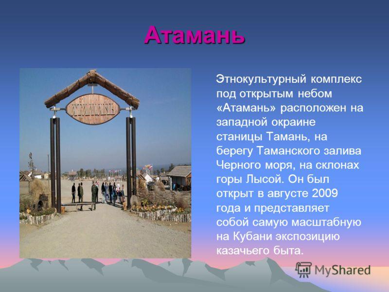 Атамань Этнокультурный комплекс под открытым небом «Атамань» расположен на западной окраине станицы Тамань, на берегу Таманского залива Черного моря, на склонах горы Лысой. Он был открыт в августе 2009 года и представляет собой самую масштабную на Ку