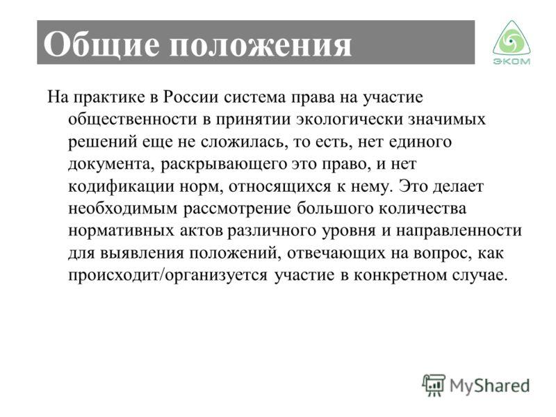 Общие положения На практике в России система права на участие общественности в принятии экологически значимых решений еще не сложилась, то есть, нет единого документа, раскрывающего это право, и нет кодификации норм, относящихся к нему. Это делает не