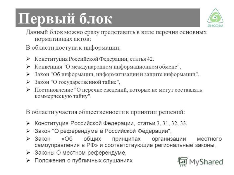 Первый блок Данный блок можно сразу представить в виде перечня основных нормативных актов: В области доступа к информации: Конституция Российской Федерации, статья 42. Конвенция