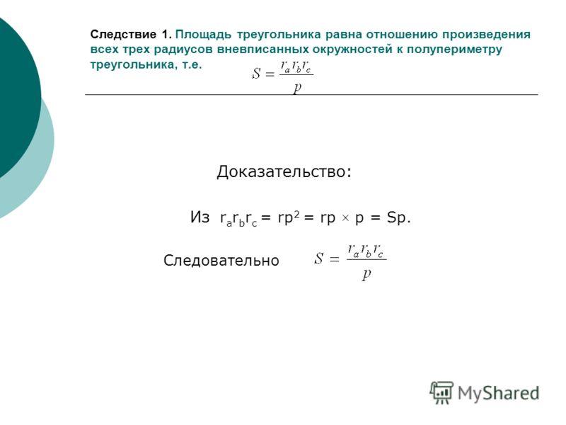 Следствие 1. Площадь треугольника равна отношению произведения всех трех радиусов вневписанных окружностей к полупериметру треугольника, т.е. Доказательство: Из r a r b r c = rp 2 = rp × p = Sp. Следовательно