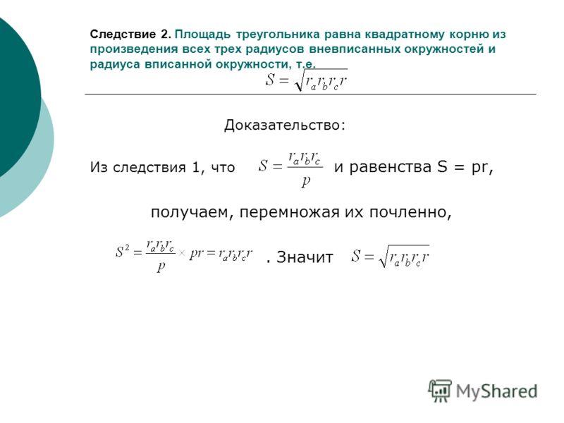 Следствие 2. Площадь треугольника равна квадратному корню из произведения всех трех радиусов вневписанных окружностей и радиуса вписанной окружности, т.е. Доказательство: Из следствия 1, что и равенства S = pr, получаем, перемножая их почленно,. Знач