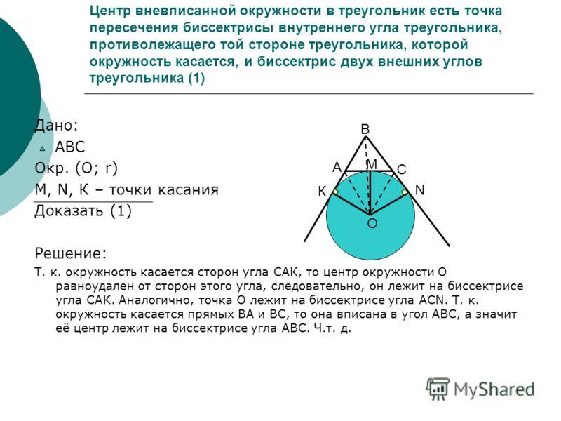 Центр вневписанной окружности в треугольник есть точка пересечения биссектрисы внутреннего угла треугольника, противолежащего той стороне треугольника, которой окружность касается, и биссектрис двух внешних углов треугольника (1) Дано: АВС Окр. (О; r