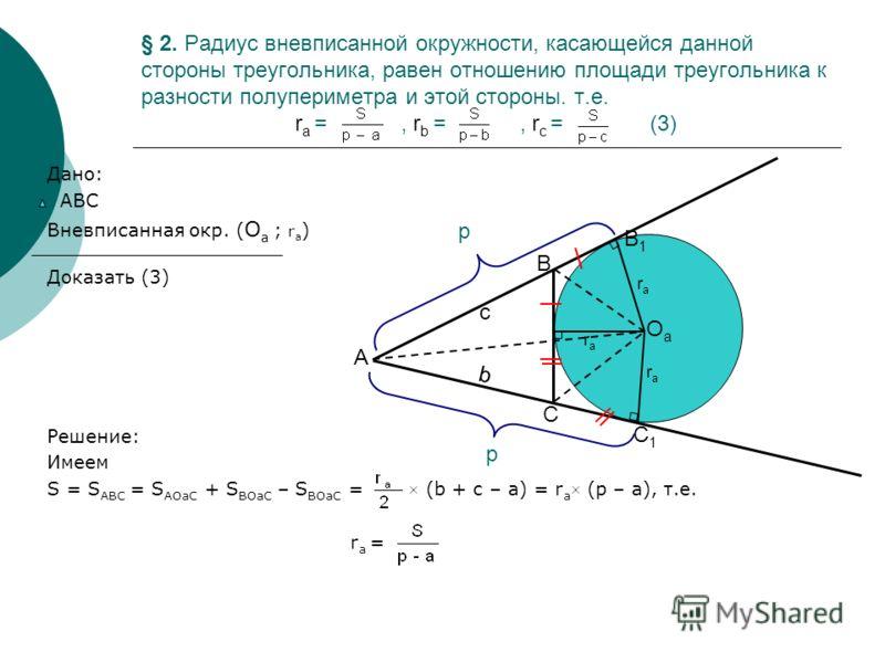 § 2. Радиус вневписанной окружности, касающейся данной стороны треугольника, равен отношению площади треугольника к разности полупериметра и этой стороны. т.е. r a =, r b =, r c = (3) Дано: АВС Вневписанная окр. ( О а ; r a ) Доказать (3) Решение: Им
