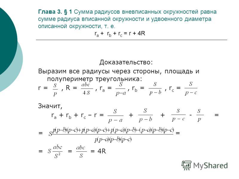 Глава 3. § 1 Сумма радиусов вневписанных окружностей равна сумме радиуса вписанной окружности и удвоенного диаметра описанной окружности, т. е. r a + r b + r c = r + 4R Доказательство: Выразим все радиусы через стороны, площадь и полупериметр треугол