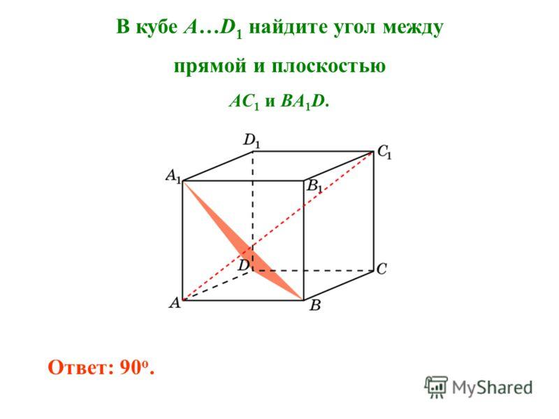 В кубе A…D 1 найдите угол между прямой и плоскостью AC 1 и BA 1 D. Ответ: 90 o.