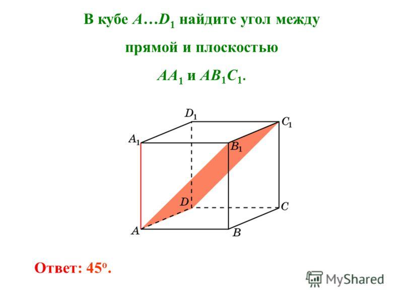 В кубе A…D 1 найдите угол между прямой и плоскостью AA 1 и AB 1 C 1. Ответ: 45 o.