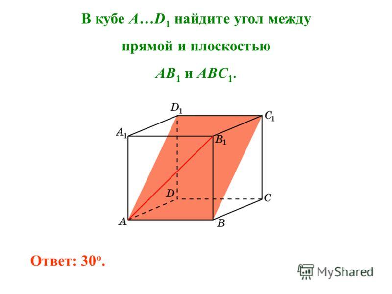 В кубе A…D 1 найдите угол между прямой и плоскостью AB 1 и ABC 1. Ответ: 30 o.