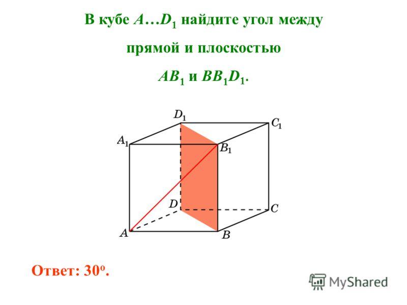 В кубе A…D 1 найдите угол между прямой и плоскостью AB 1 и BB 1 D 1. Ответ: 30 o.