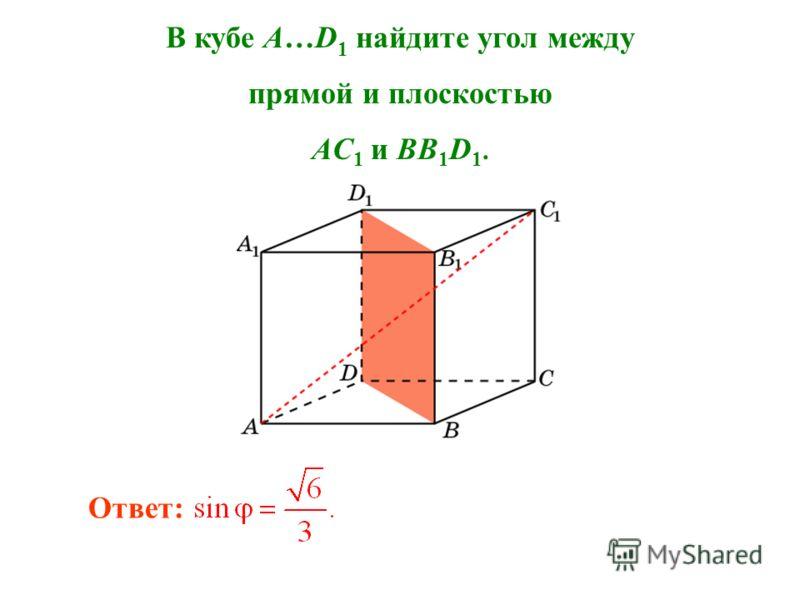 В кубе A…D 1 найдите угол между прямой и плоскостью AC 1 и BB 1 D 1. Ответ: