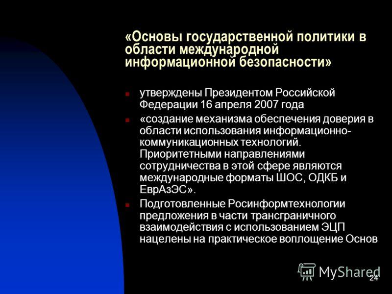 24 «Основы государственной политики в области международной информационной безопасности» утверждены Президентом Российской Федерации 16 апреля 2007 года «создание механизма обеспечения доверия в области использования информационно- коммуникационных т