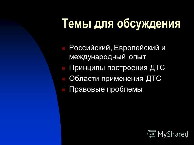 3 Темы для обсуждения Российский, Европейский и международный опыт Принципы построения ДТС Области применения ДТС Правовые проблемы