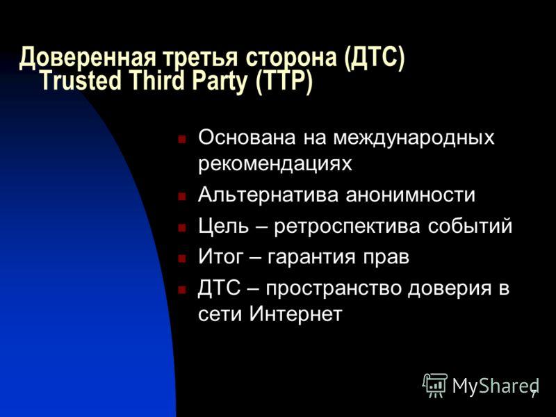 7 Доверенная третья сторона (ДТС) Тrusted Third Party (TTP) Основана на международных рекомендациях Альтернатива анонимности Цель – ретроспектива событий Итог – гарантия прав ДТС – пространство доверия в сети Интернет