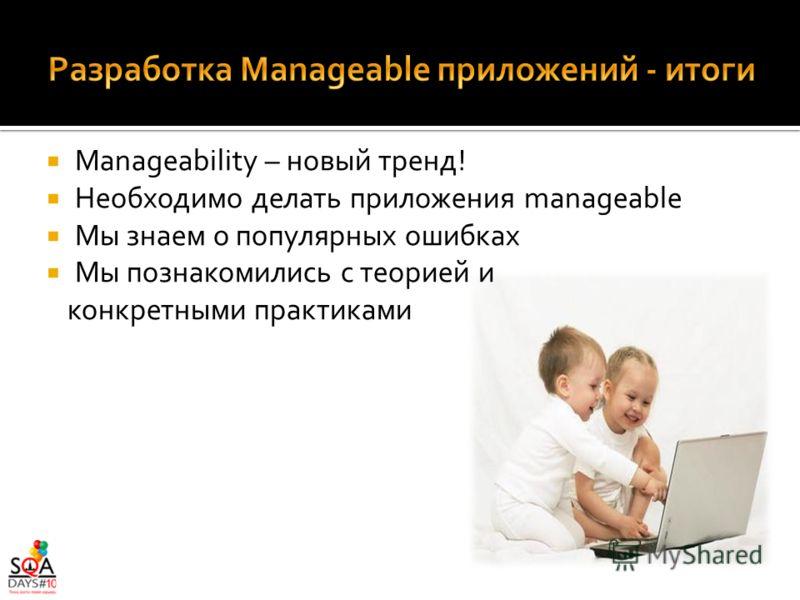 Manageability – новый тренд! Необходимо делать приложения manageable Мы знаем о популярных ошибках Мы познакомились с теорией и конкретными практиками