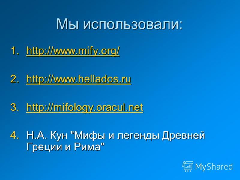 Мы использовали: 1.http://www.mify.org/ http://www.mify.org/ 2.http://www.hellados.ru http://www.hellados.ru 3.http://mifology.oracul.net http://mifology.oracul.net 4.Н.А. Кун Мифы и легенды Древней Греции и Рима