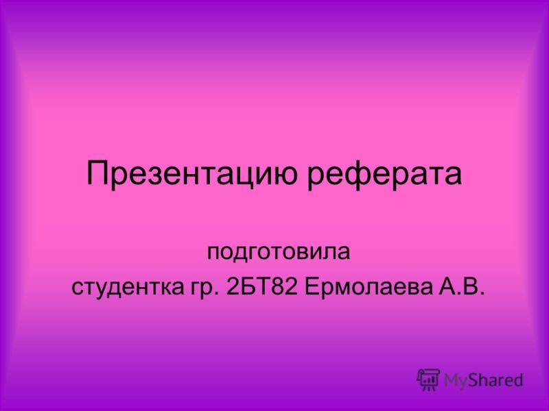 Презентацию реферата подготовила студентка гр. 2БТ82 Ермолаева А.В.