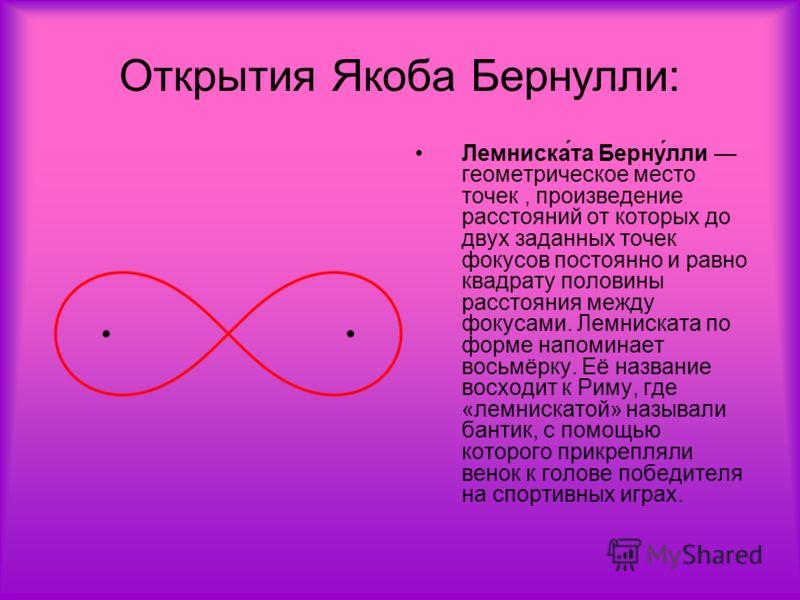 Лемниска́та Берну́лли геометрическое место точек, произведение расстояний от которых до двух заданных точек фокусов постоянно и равно квадрату половины расстояния между фокусами. Лемниската по форме напоминает восьмёрку. Её название восходит к Риму,