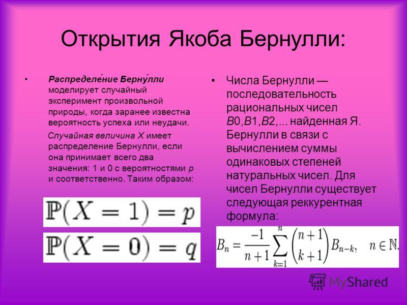 Открытия Якоба Бернулли: Распределе́ние Берну́лли моделирует случайный эксперимент произвольной природы, когда заранее известна вероятность успеха или неудачи. Случайная величина X имеет распределение Бернулли, если она принимает всего два значения: