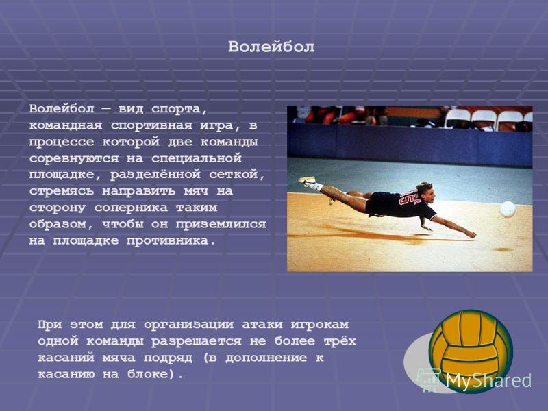Волейбол вид спорта, командная спортивная игра, в процессе которой две команды соревнуются на специальной площадке, разделённой сеткой, стремясь направить мяч на сторону соперника таким образом, чтобы он приземлился на площадке противника. При этом д