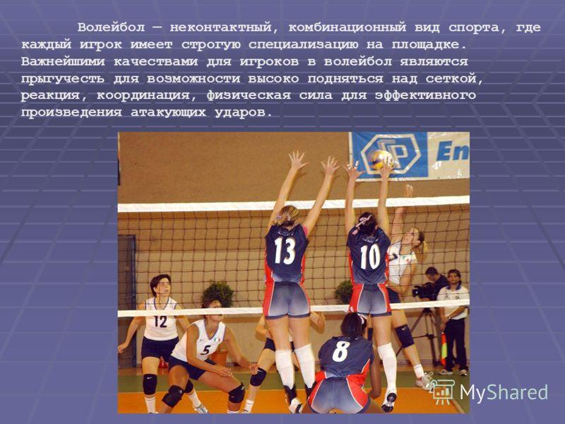 Волейбол неконтактный, комбинационный вид спорта, где каждый игрок имеет строгую специализацию на площадке. Важнейшими качествами для игроков в волейбол являются прыгучесть для возможности высоко подняться над сеткой, реакция, координация, физическая