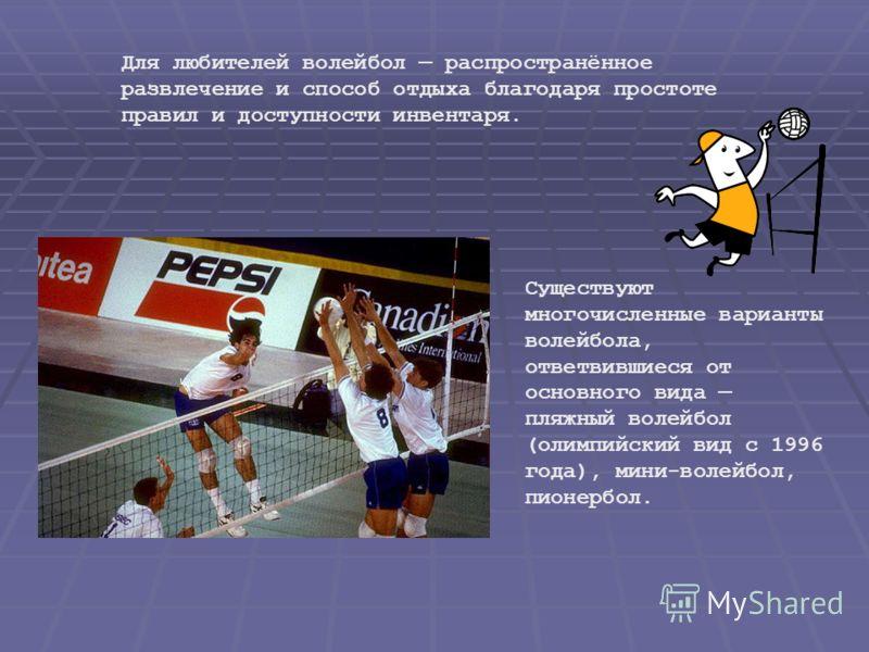 Для любителей волейбол распространённое развлечение и способ отдыха благодаря простоте правил и доступности инвентаря. Существуют многочисленные варианты волейбола, ответвившиеся от основного вида пляжный волейбол (олимпийский вид с 1996 года), мини-