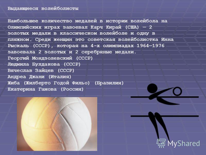 Выдающиеся волейболисты Наибольшее количество медалей в истории волейбола на Олимпийских играх завоевал Карч Кирай (США) 2 золотых медали в классическом волейболе и одну в пляжном. Среди женщин это советская волейболистка Инна Рыскаль (СССР), которая