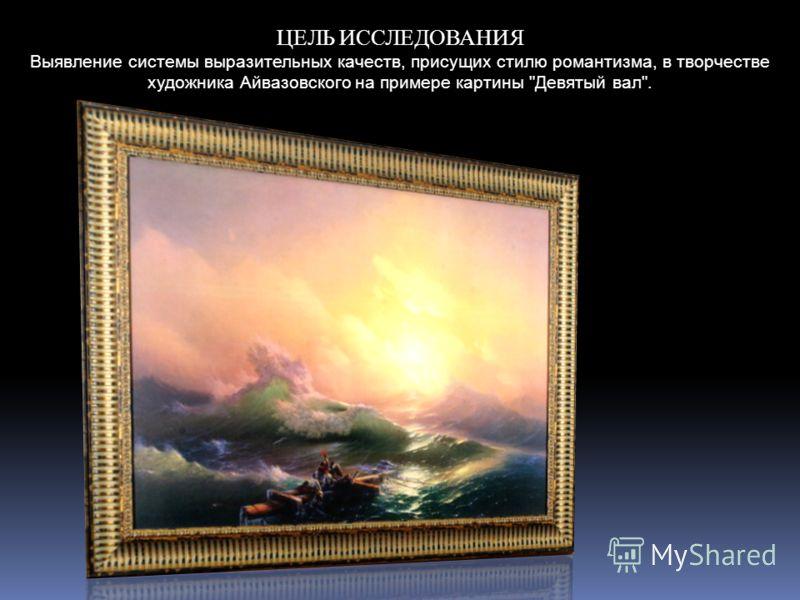 ЦЕЛЬ ИССЛЕДОВАНИЯ Выявление системы выразительных качеств, присущих стилю романтизма, в творчестве художника Айвазовского на примере картины Девятый вал.