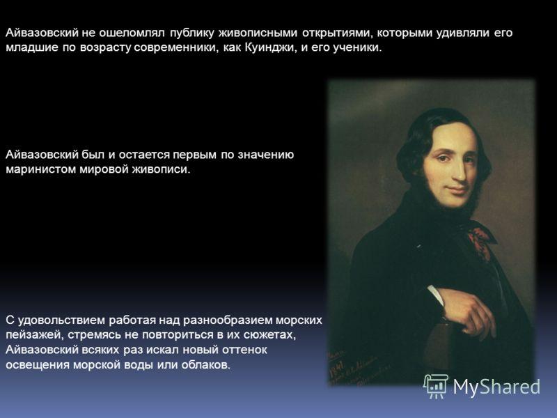 Айвазовский не ошеломлял публику живописными открытиями, которыми удивляли его младшие по возрасту современники, как Куинджи, и его ученики. Айвазовский был и остается первым по значению маринистом мировой живописи. С удовольствием работая над разноо