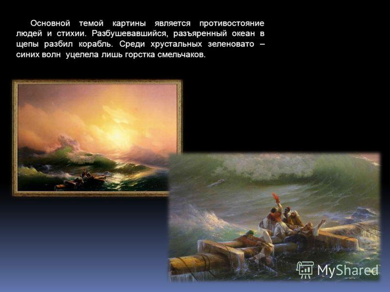 Основной темой картины является противостояние людей и стихии. Разбушевавшийся, разъяренный океан в щепы разбил корабль. Среди хрустальных зеленовато – синих волн уцелела лишь горстка смельчаков.