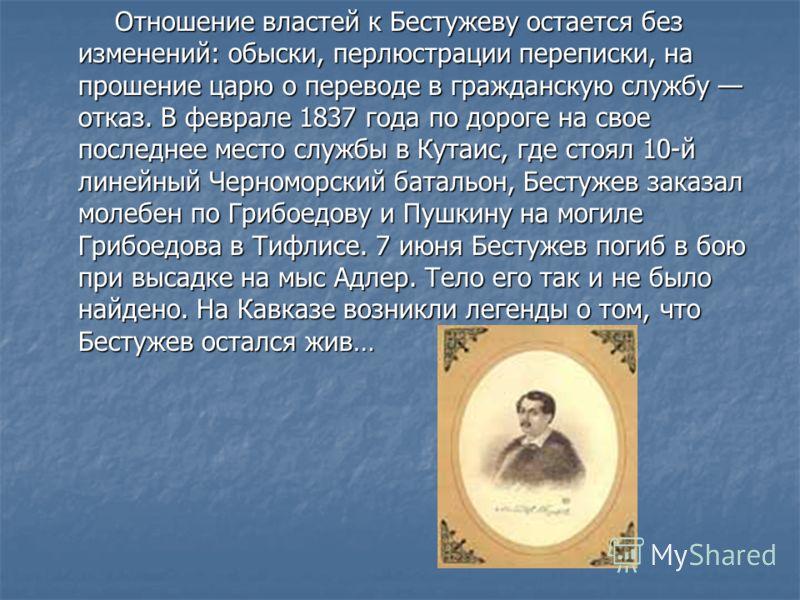 Отношение властей к Бестужеву остается без изменений: обыски, перлюстрации переписки, на прошение царю о переводе в гражданскую службу отказ. В феврале 1837 года по дороге на свое последнее место службы в Кутаис, где стоял 10-й линейный Черноморский