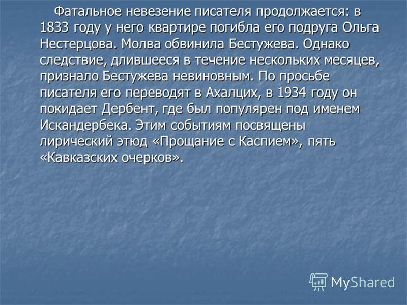 Фатальное невезение писателя продолжается: в 1833 году у него квартире погибла его подруга Ольга Нестерцова. Молва обвинила Бестужева. Однако следствие, длившееся в течение нескольких месяцев, признало Бестужева невиновным. По просьбе писателя его пе
