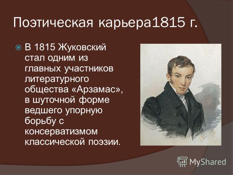 Поэтическая карьера1815 г. В 1815 Жуковский стал одним из главных участников литературного общества «Арзамас», в шуточной форме ведшего упорную борьбу с консерватизмом классической поэзии.