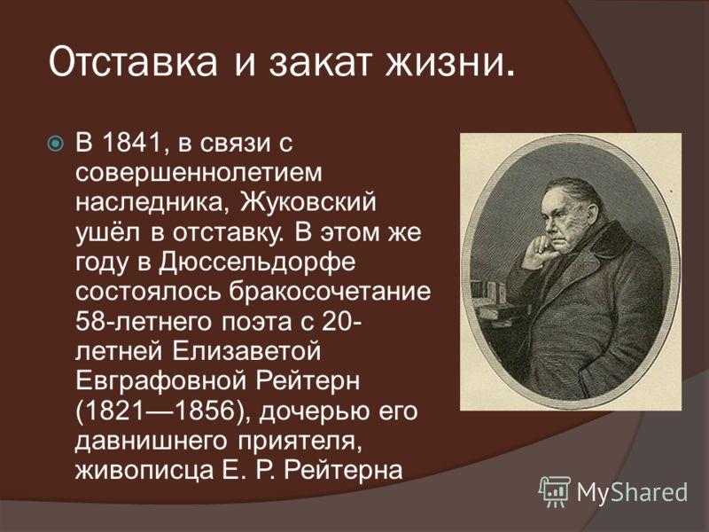Отставка и закат жизни. В 1841, в связи с совершеннолетием наследника, Жуковский ушёл в отставку. В этом же году в Дюссельдорфе состоялось бракосочетание 58-летнего поэта с 20- летней Елизаветой Евграфовной Рейтерн (18211856), дочерью его давнишнего