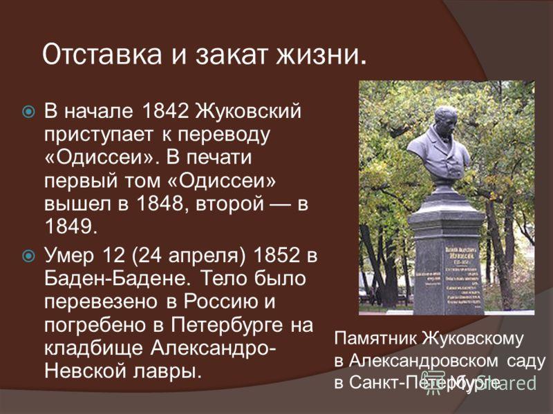 Отставка и закат жизни. В начале 1842 Жуковский приступает к переводу «Одиссеи». В печати первый том «Одиссеи» вышел в 1848, второй в 1849. Умер 12 (24 апреля) 1852 в Баден-Бадене. Тело было перевезено в Россию и погребено в Петербурге на кладбище Ал