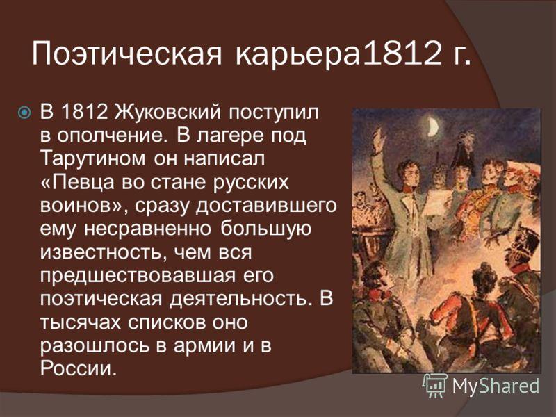Поэтическая карьера1812 г. В 1812 Жуковский поступил в ополчение. В лагере под Тарутином он написал «Певца во стане русских воинов», сразу доставившего ему несравненно большую известность, чем вся предшествовавшая его поэтическая деятельность. В тыся