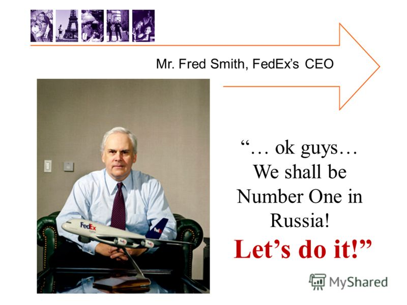 Mr. Fred Smith, FedExs CEO … ok guys… We shall be Number One in Russia! Lets do it!